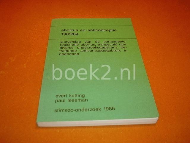 KETTING, EVERT; LESEMAN, PAUL - Abortus en anticonceptie 1983/84. Jaarverslag van de permanente registratie abortus.