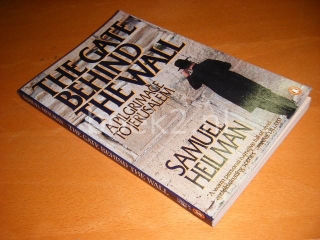 SAMUEL HEILMAN - The Gate Behind the Wall A pilgrimage to Jerusalem
