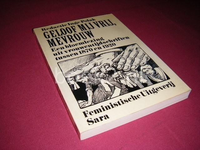 INGE POLAK - Geloof mij vrij, mevrouw Een bloemlezing uit vrouwengeschriften tussen 1870 en 1920