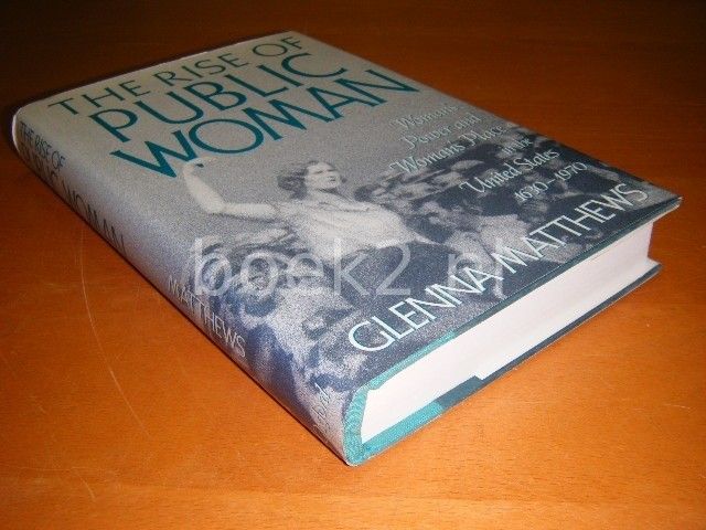 GLENNA MATTHEWS - The rise of public woman, Woman's power and woman's place in the United States 1630-1970