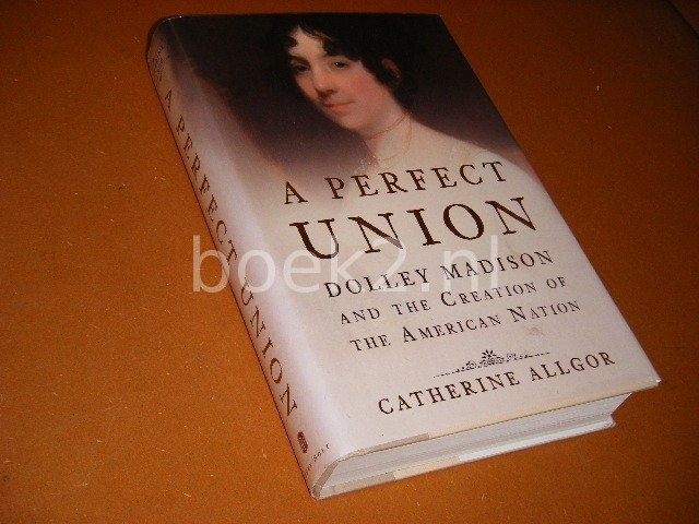 A Perfect Union Dolley Madi...