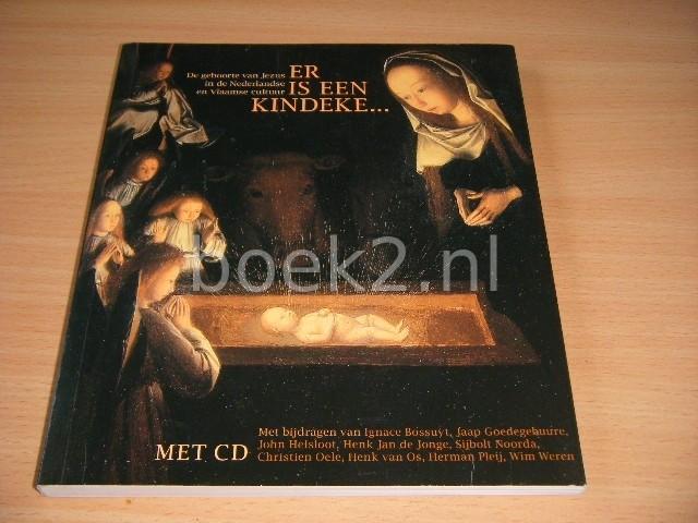 SIJBOLT NOORDA EN CHRISTIEN OELE (REDACTIE) - Er is een kindeke-- De geboorte van Jezus in de Nederlandse en Vlaamse cultuur