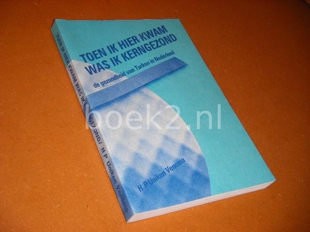 UNIKEN VENEMA, H.P. - Toen ik hier kwam was ik Kerngezond. De Gezondheid van Turken in Nederland. [Proefschrift]