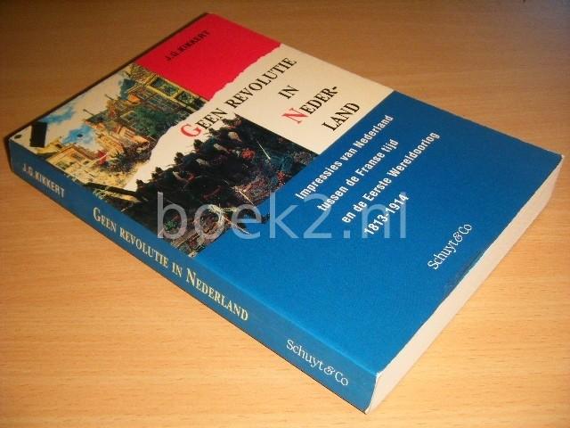 J. G. KIKKERT - Geen revolutie in Nederland Impressies van Nederland tussen de Franse tijd en de Eerste Wereldoorlog 1813-1914
