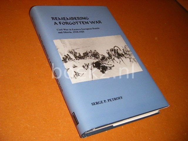 PETROFF, SERGE P. - Remembering a forgotten War. Civil War in Eastern European Russia and Siberia, 1918 - 1920.