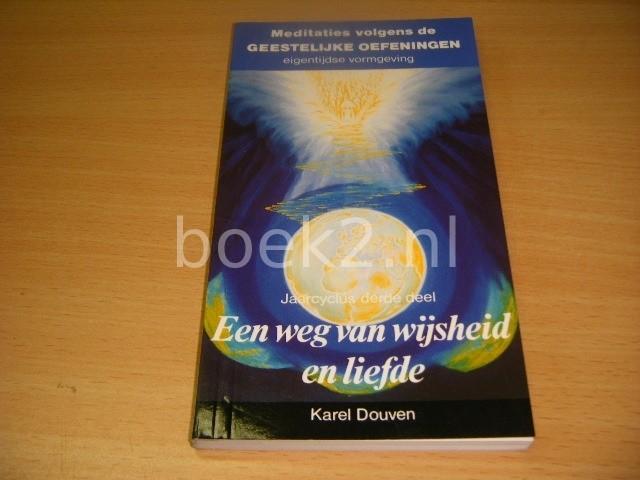 KAREL DOUVEN - Een weg van wijsheid en liefde Meditaties volgens de geestelijke oefeningen, eigentijdse vormgeving