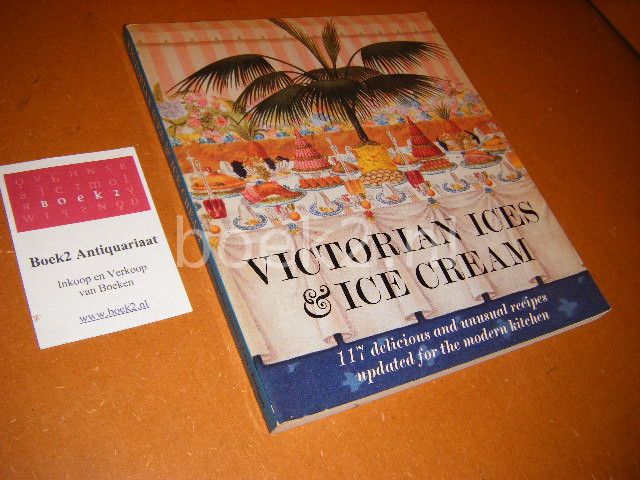 AGNES B. MARSHALL - Victorian Ices and Ice Cream. 117 Delicious and Unusual Recipes Updated for the Modern Kitchen : Original Recipes from The Book of Ices by A.B. Marshall, London, 1885