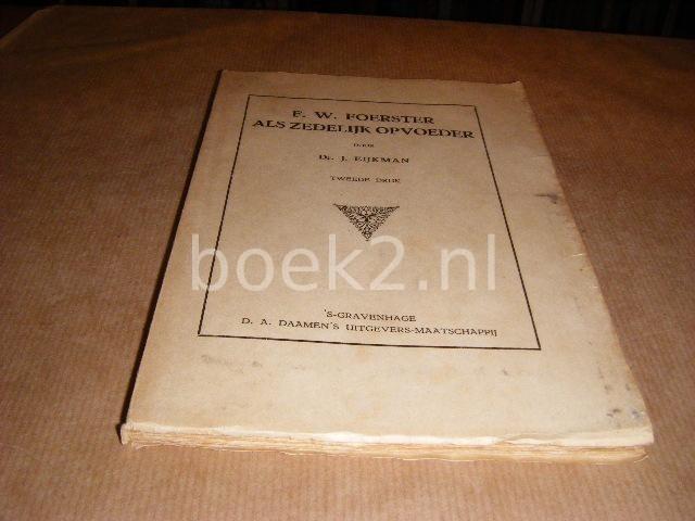 EIJKMAN, DR. J. - F. W. Foerster als Zedelijk Opvoeder