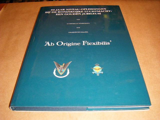 Red. - Ab Origine Flexibilis. 50 jaar niveau-opleidingen bij de Koninklijke Luchtmacht. Een gouden jubileum. Van Luchtmachtstafschool tot Opleidingen KLu/IDL.