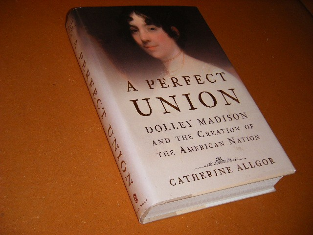 Catherine Allgor - A Perfect Union Dolley Madison and the Creation of the American Nation
