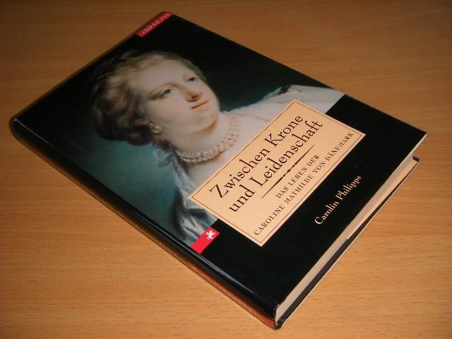 Carolin Philipps - Zwischen Krone und Leidenschaft Das Leben der Caroline Mathilde von Danemark
