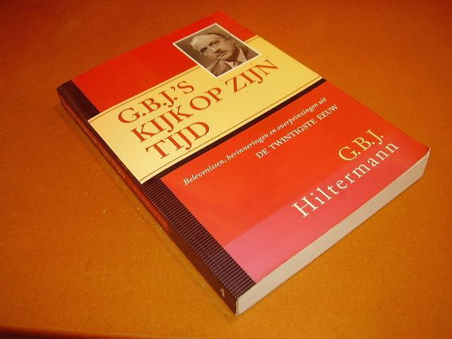 Hiltermann, G.B.J. - G.B.J.`s kijk op zijn tijd. Belevenissen, herinneringen en overpeinzingen uit de twintigste eeuw.